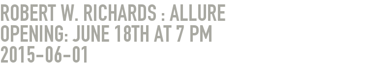 Robert W. Richards : Allure                   Opening: June 18th at 7 pm
