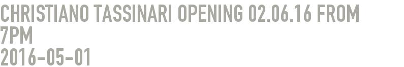 Christiano Tassinari Opening 02.06.16 from 7pm