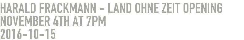 Harald Frackmann - Land ohne Zeit Opening November 4th at 7pm