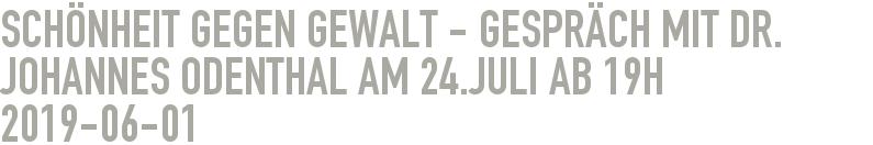 Schönheit gegen Gewalt - Gespräch mit Dr. Johannes Odenthal am 24.Juli ab 19h