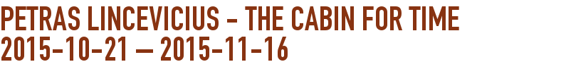 Petras Lincevicius - The cabin for time 2015-10-21 - 2015-11-16