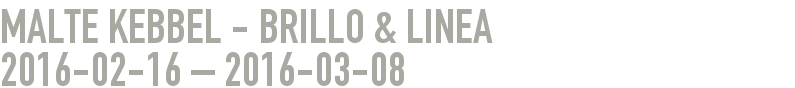 Malte Kebbel - BRILLO & LINEA 2016-02-16 - 2016-03-08