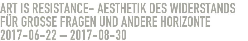 ART IS RESISTANCE- Aesthetik des Widerstands für große Fragen und andere Horizonte 2017-06-22 - 2017-08-30
