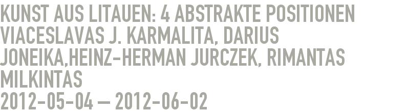 Kunst aus Litauen: 4 abstrakte Positionen     Viaceslavas J. Karmalita, Darius Joneika,Heinz-Herman Jurczek, Rimantas Milkintas  2012-05-04 - 2012-06-02