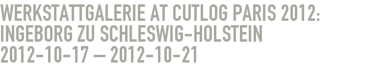 Werkstattgalerie at Cutlog Paris 2012: Ingeborg zu Schleswig-Holstein 2012-10-17 - 2012-10-21