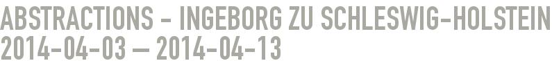 Abstractions - Ingeborg zu Schleswig-Holstein 2014-04-03 - 2014-04-13