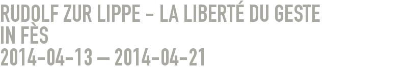 Rudolf zur Lippe - LA LIBERTÉ DU GESTE      in Fès 2014-04-13 - 2014-04-21