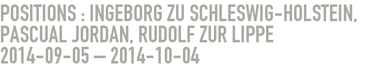 Positions : Ingeborg zu Schleswig-Holstein, Pascual Jordan, Rudolf zur Lippe 2014-09-05 - 2014-10-04
