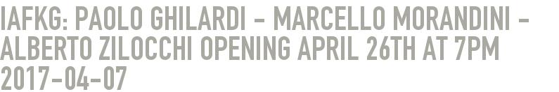 iafkg: Paolo Ghilardi - Marcello Morandini - Alberto Zilocchi Opening April 26th at 7pm