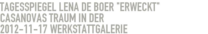 """Tagesspiegel Lena de Boer """"Erweckt"""" Casanovas Traum in der 2012-11-17 - Werkstattgalerie"""