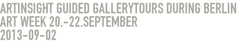 ARTINSIGHT guided gallerytours during Berlin Art Week 20.-22.September 2013-09-02 -